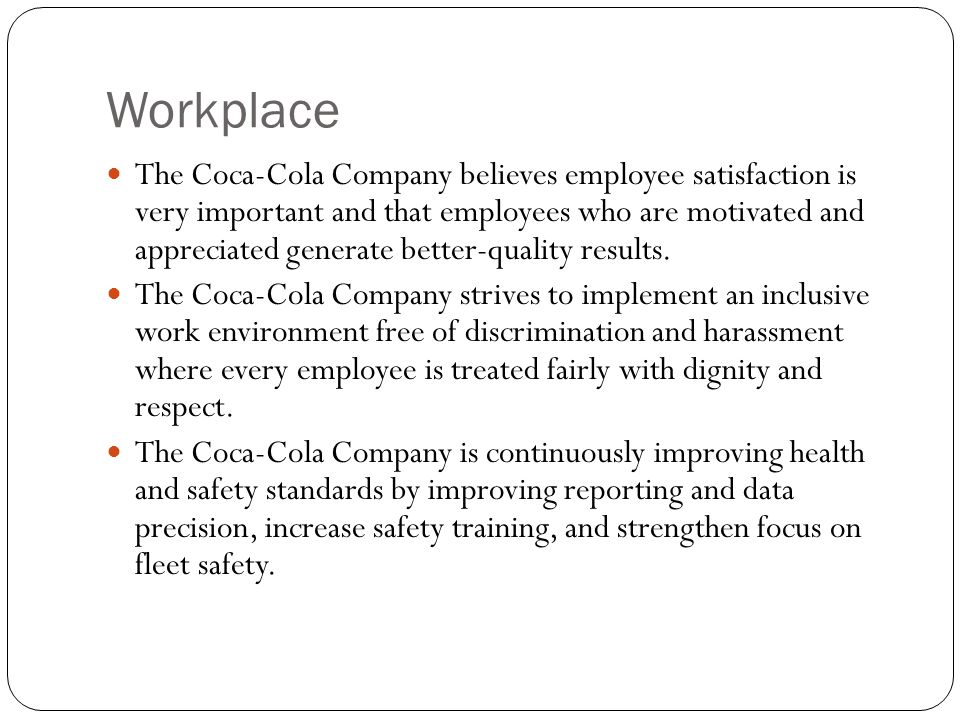 Workplace The Coca-Cola Company believes employee satisfaction is very important and that employees who are motivated and appreciated generate better-