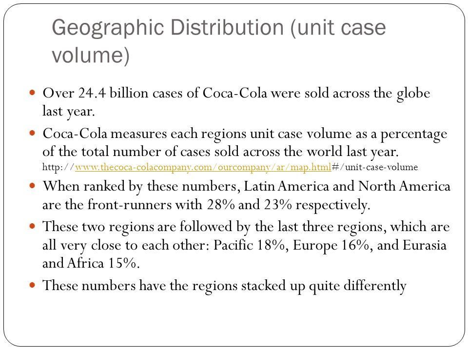 Geographic Distribution (unit case volume) Over 24.4 billion cases of Coca-Cola were sold across the globe last year. Coca-Cola measures each regions