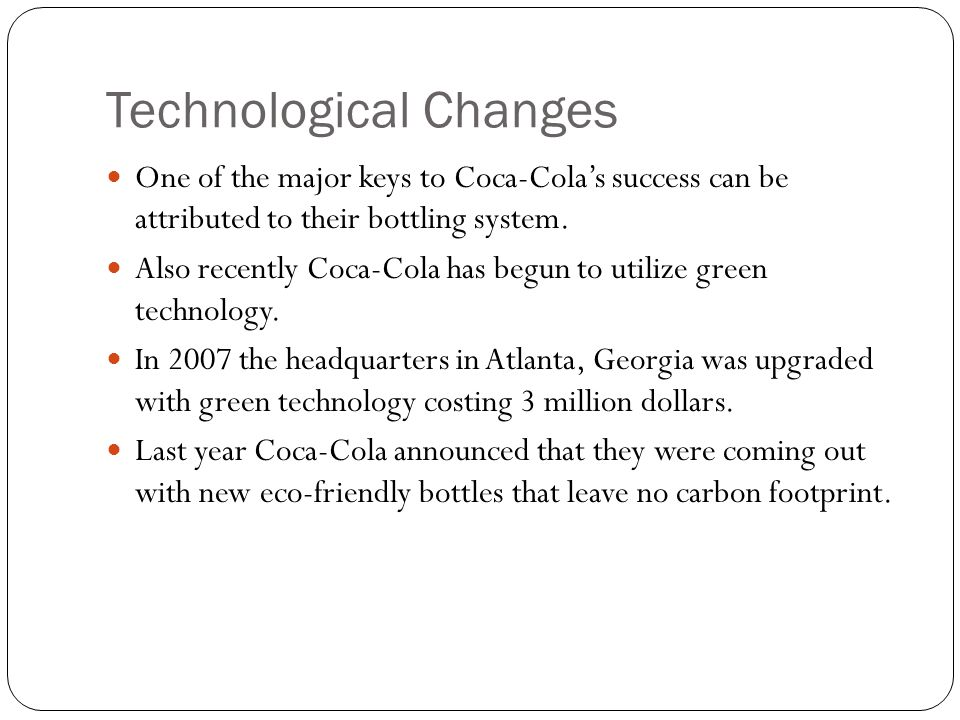 Technological Changes One of the major keys to Coca-Cola's success can be attributed to their bottling system. Also recently Coca-Cola has begun to ut
