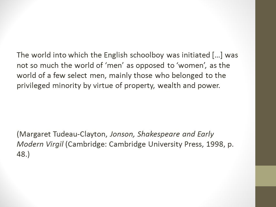 The world into which the English schoolboy was initiated […] was not so much the world of 'men' as opposed to 'women', as the world of a few select men, mainly those who belonged to the privileged minority by virtue of property, wealth and power.