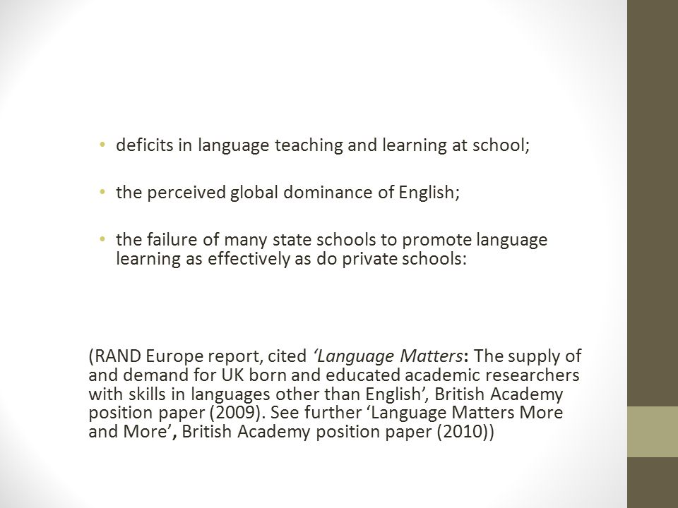 deficits in language teaching and learning at school; the perceived global dominance of English; the failure of many state schools to promote language learning as effectively as do private schools: (RAND Europe report, cited 'Language Matters: The supply of and demand for UK born and educated academic researchers with skills in languages other than English', British Academy position paper (2009).