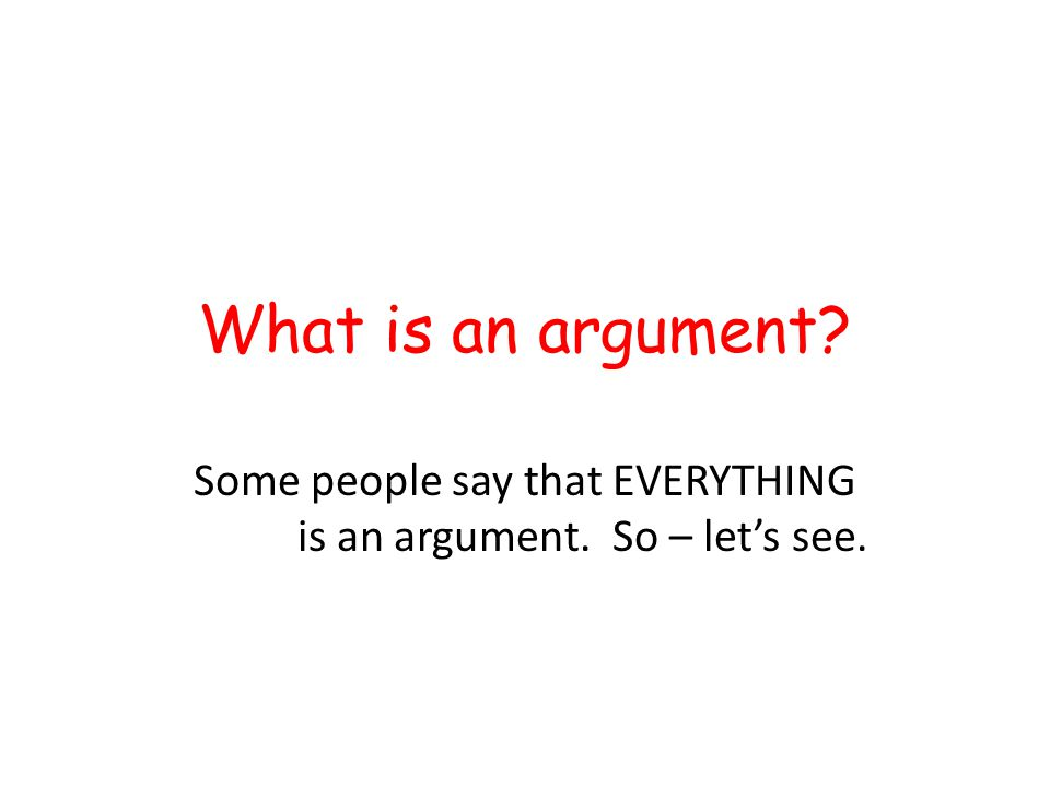 What is an argument? Some people say that EVERYTHING is an argument. So – let's see.