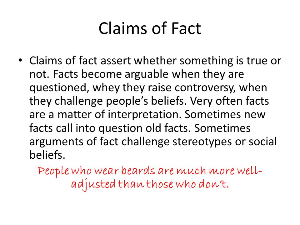 Claims of Fact Claims of fact assert whether something is true or not.