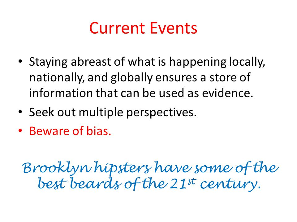 Current Events Staying abreast of what is happening locally, nationally, and globally ensures a store of information that can be used as evidence.