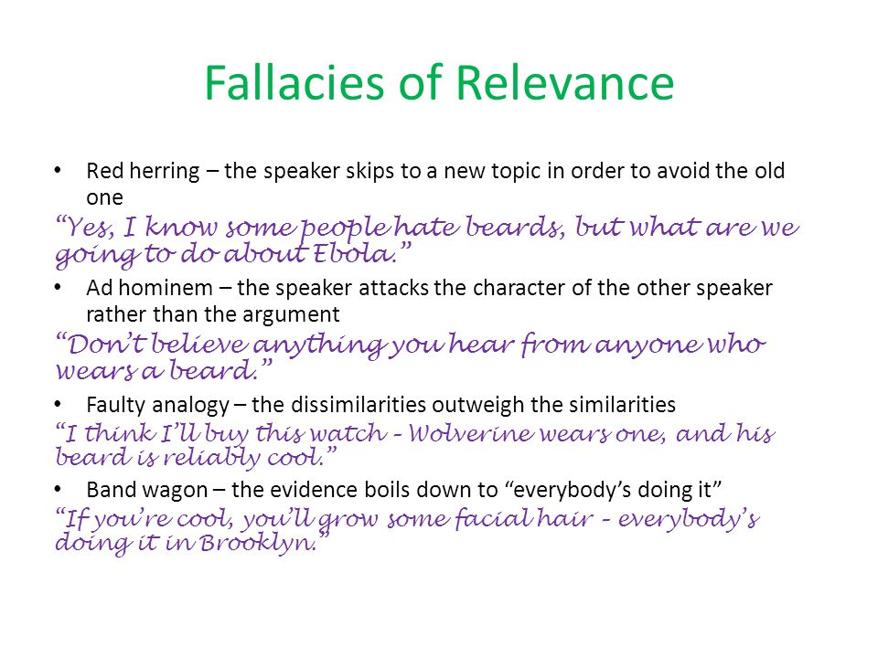 Fallacies of Relevance Red herring – the speaker skips to a new topic in order to avoid the old one Yes, I know some people hate beards, but what are we going to do about Ebola. Ad hominem – the speaker attacks the character of the other speaker rather than the argument Don't believe anything you hear from anyone who wears a beard. Faulty analogy – the dissimilarities outweigh the similarities I think I'll buy this watch – Wolverine wears one, and his beard is reliably cool. Band wagon – the evidence boils down to everybody's doing it If you're cool, you'll grow some facial hair – everybody's doing it in Brooklyn.