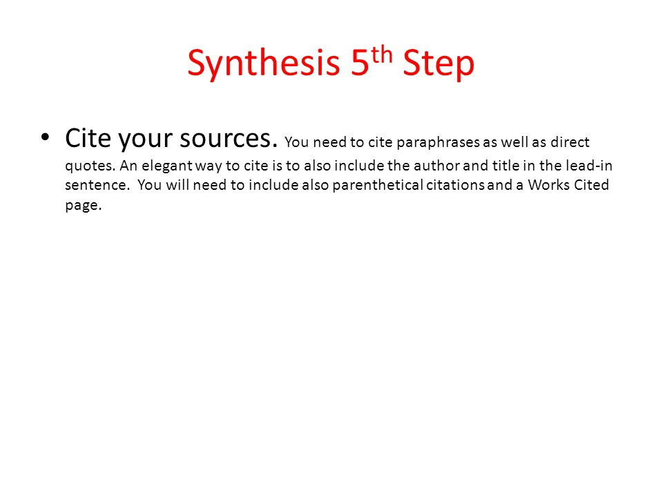 Synthesis 5 th Step Cite your sources.You need to cite paraphrases as well as direct quotes.