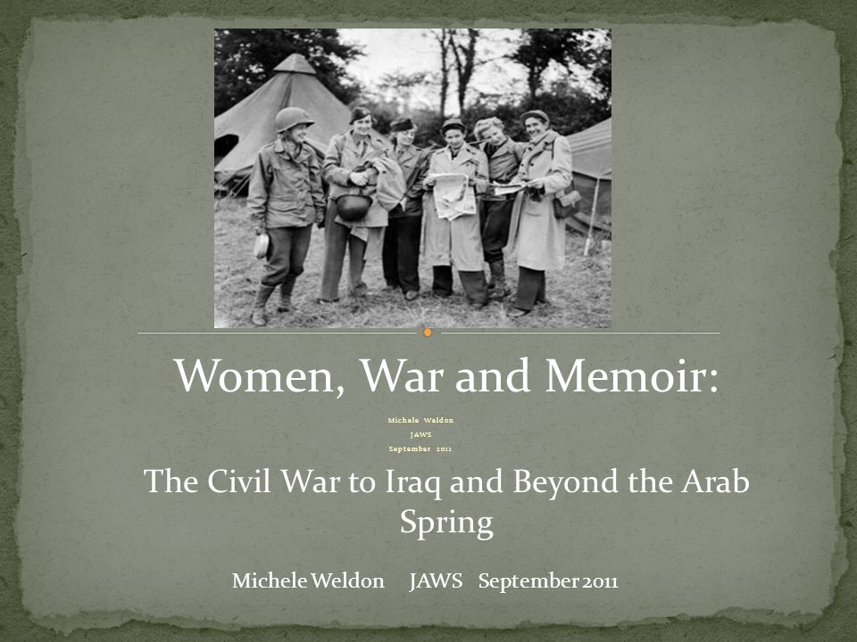 Michele Weldon JAWS September 2011 Michele Weldon JAWS September 2011 Women, War and Memoir: The Civil War to Iraq and Beyond the Arab Spring