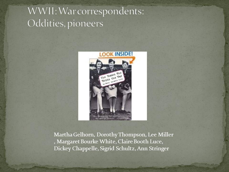 Martha Gelhorn, Dorothy Thompson, Lee Miller, Margaret Bourke White, Claire Booth Luce, Dickey Chappelle, Sigrid Schultz, Ann Stringer