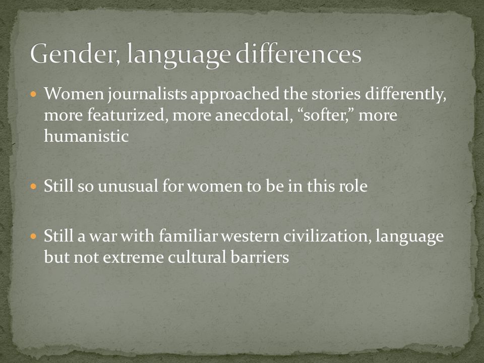 Women journalists approached the stories differently, more featurized, more anecdotal, softer, more humanistic Still so unusual for women to be in this role Still a war with familiar western civilization, language but not extreme cultural barriers