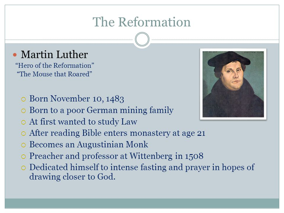 "The Reformation Martin Luther ""Hero of the Reformation"" ""The Mouse that Roared""  Born November 10, 1483  Born to a poor German mining family  At fi"
