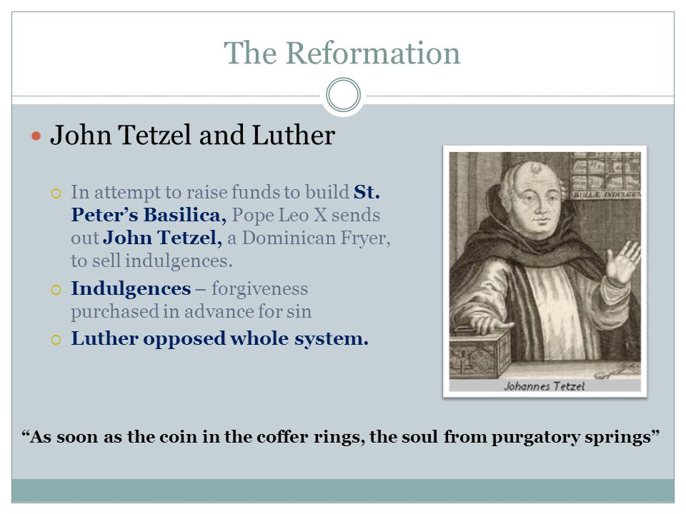 The Reformation John Tetzel and Luther  In attempt to raise funds to build St. Peter's Basilica, Pope Leo X sends out John Tetzel, a Dominican Fryer,