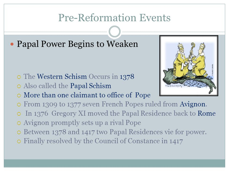 Pre-Reformation Events Papal Power Begins to Weaken  The Western Schism Occurs in 1378  Also called the Papal Schism  More than one claimant to off