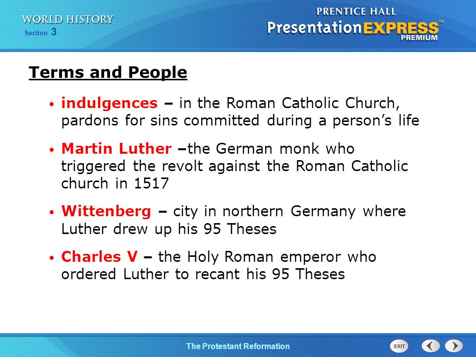 Section 3 The Protestant Reformation Terms and People indulgences – in the Roman Catholic Church, pardons for sins committed during a person's life Martin Luther –the German monk who triggered the revolt against the Roman Catholic church in 1517 Wittenberg – city in northern Germany where Luther drew up his 95 Theses Charles V – the Holy Roman emperor who ordered Luther to recant his 95 Theses