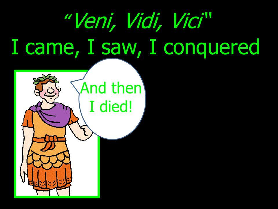Veni, Vidi, Vici I came, I saw, I conquered And then I died!
