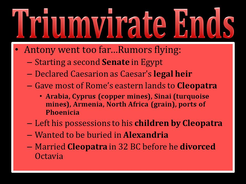 Antony went too far…Rumors flying: – Starting a second Senate in Egypt – Declared Caesarion as Caesar's legal heir – Gave most of Rome's eastern lands
