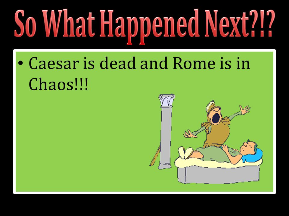 Caesar is dead and Rome is in Chaos!!!