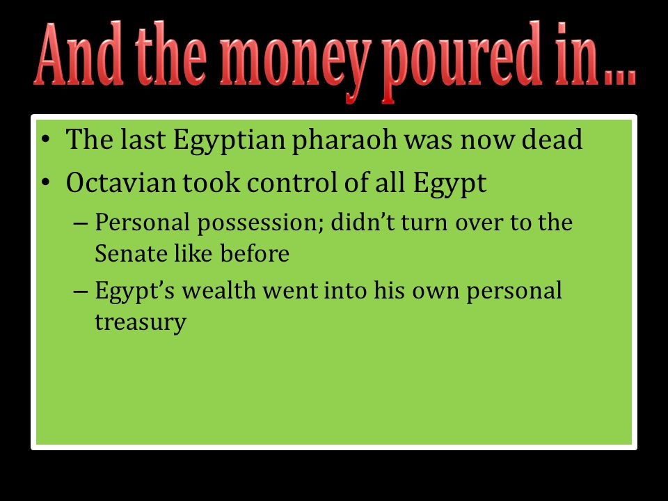 The last Egyptian pharaoh was now dead Octavian took control of all Egypt – Personal possession; didn't turn over to the Senate like before – Egypt's