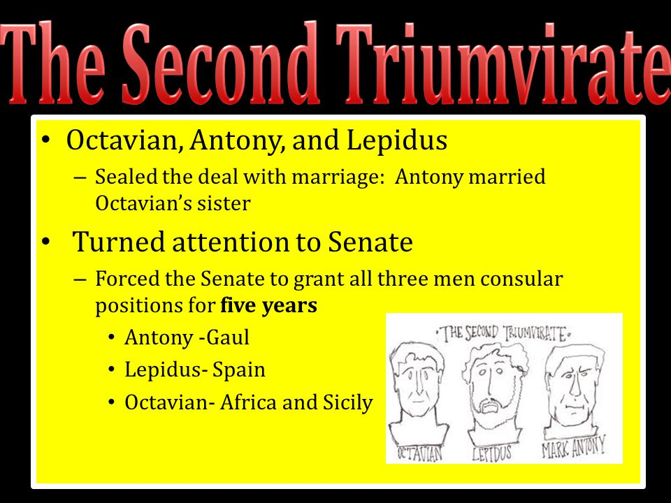 Octavian, Antony, and Lepidus – Sealed the deal with marriage: Antony married Octavian's sister Turned attention to Senate – Forced the Senate to gran