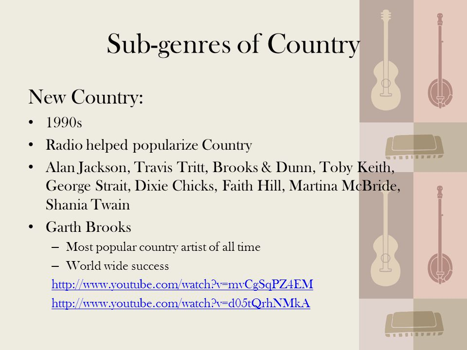 Sub-genres of Country New Country: 1990s Radio helped popularize Country Alan Jackson, Travis Tritt, Brooks & Dunn, Toby Keith, George Strait, Dixie Chicks, Faith Hill, Martina McBride, Shania Twain Garth Brooks – Most popular country artist of all time – World wide success http://www.youtube.com/watch v=mvCgSqPZ4EM http://www.youtube.com/watch v=d05tQrhNMkA