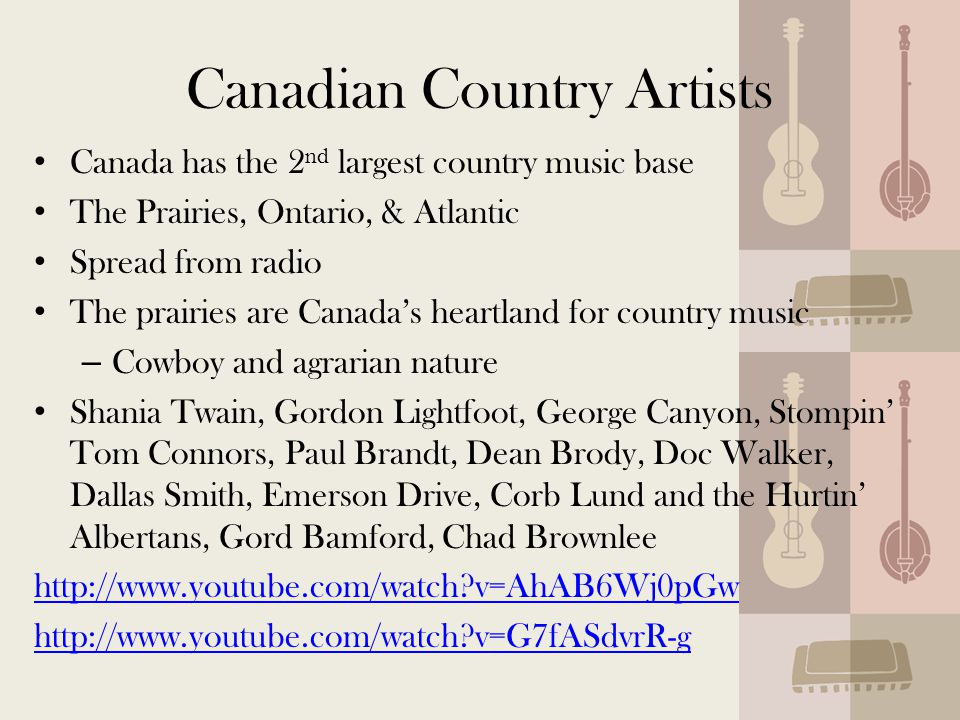 Canadian Country Artists Canada has the 2 nd largest country music base The Prairies, Ontario, & Atlantic Spread from radio The prairies are Canada's heartland for country music – Cowboy and agrarian nature Shania Twain, Gordon Lightfoot, George Canyon, Stompin' Tom Connors, Paul Brandt, Dean Brody, Doc Walker, Dallas Smith, Emerson Drive, Corb Lund and the Hurtin' Albertans, Gord Bamford, Chad Brownlee http://www.youtube.com/watch v=AhAB6Wj0pGw http://www.youtube.com/watch v=G7fASdvrR-g