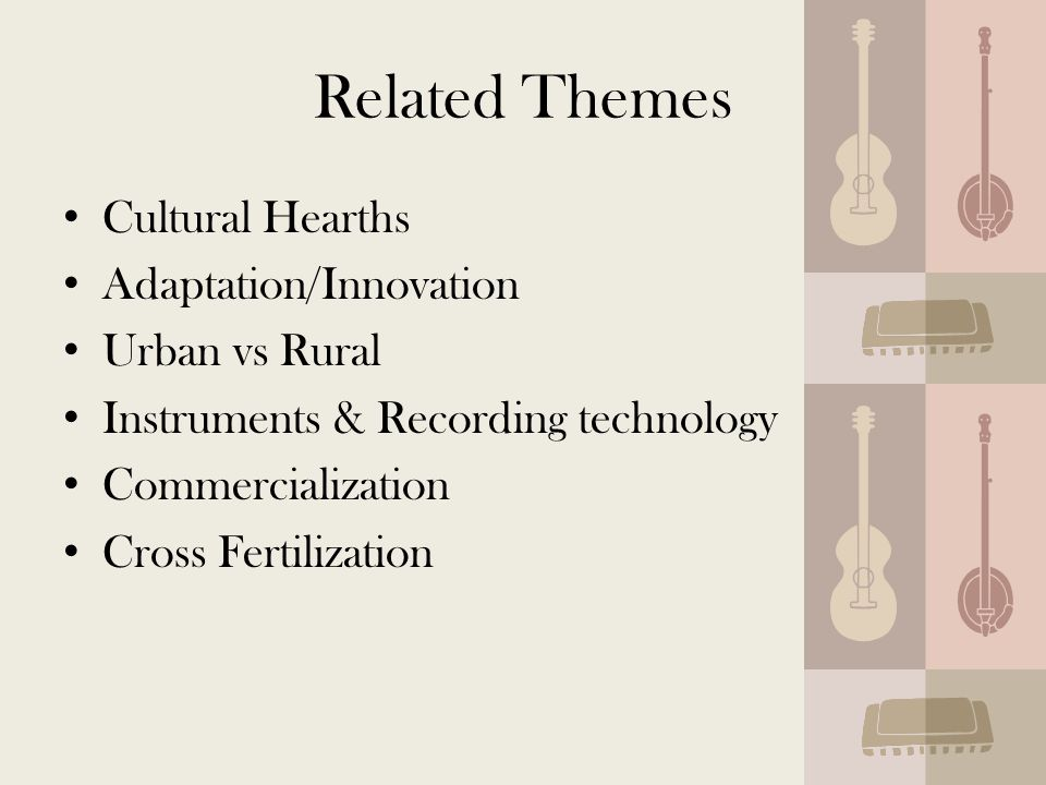 Related Themes Cultural Hearths Adaptation/Innovation Urban vs Rural Instruments & Recording technology Commercialization Cross Fertilization