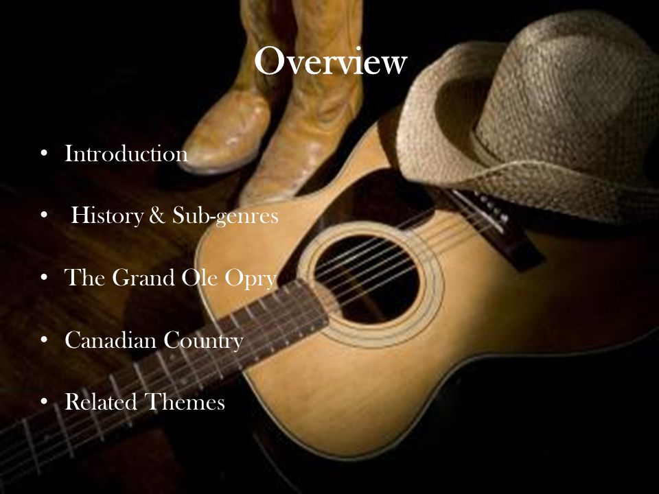 Overview Introduction History & Sub-genres The Grand Ole Opry Canadian Country Related Themes