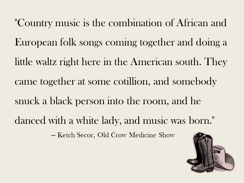 Country music is the combination of African and European folk songs coming together and doing a little waltz right here in the American south.