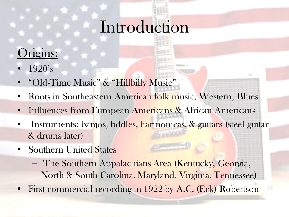 Introduction Origins: 1920's Old-Time Music & Hillbilly Music Roots in Southeastern American folk music, Western, Blues Influences from European Americans & African Americans Instruments: banjos, fiddles, harmonicas, & guitars (steel guitar & drums later) Southern United States – The Southern Appalachians Area (Kentucky, Georgia, North & South Carolina, Maryland, Virginia, Tennessee) First commercial recording in 1922 by A.C.