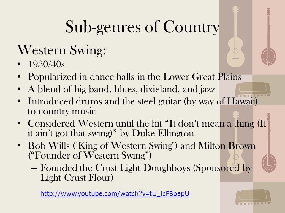 Sub-genres of Country Western Swing: 1930/40s Popularized in dance halls in the Lower Great Plains A blend of big band, blues, dixieland, and jazz Introduced drums and the steel guitar (by way of Hawaii) to country music Considered Western until the hit It don't mean a thing (If it ain't got that swing) by Duke Ellington Bob Wills ( King of Western Swing ) and Milton Brown ( Founder of Western Swing ) – Founded the Crust Light Doughboys (Sponsored by Light Crust Flour) http://www.youtube.com/watch v=tU_IcFBoepU http://www.youtube.com/watch v=tU_IcFBoepU