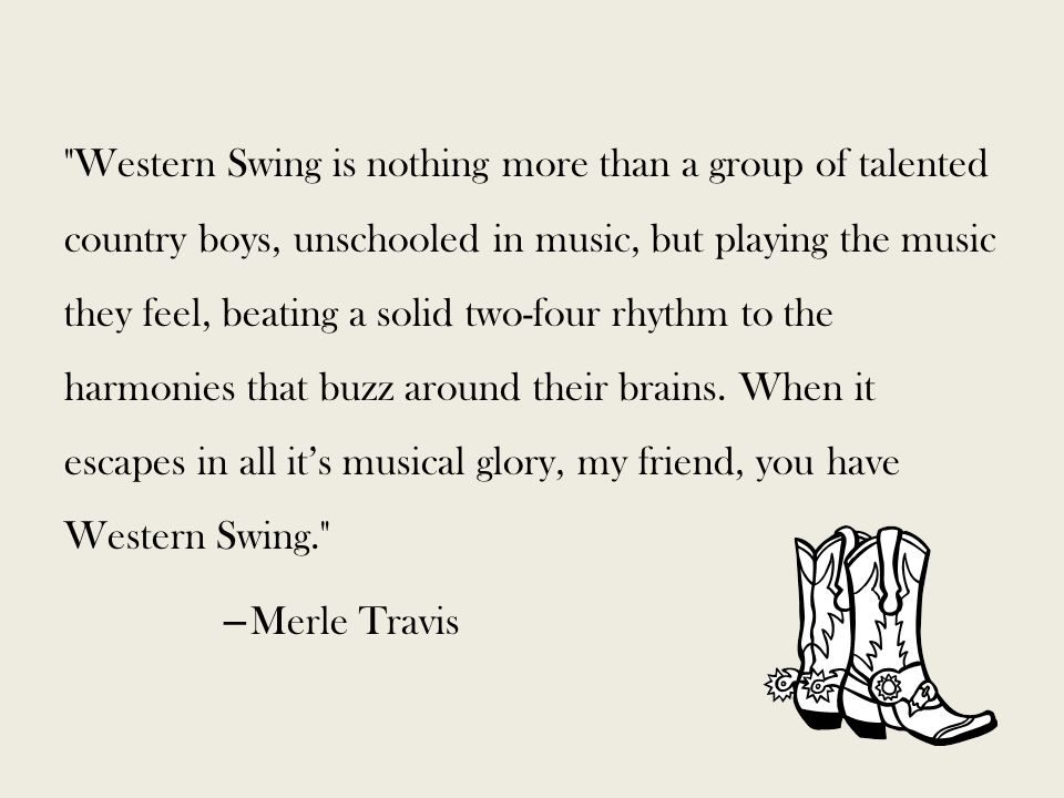 Western Swing is nothing more than a group of talented country boys, unschooled in music, but playing the music they feel, beating a solid two-four rhythm to the harmonies that buzz around their brains.