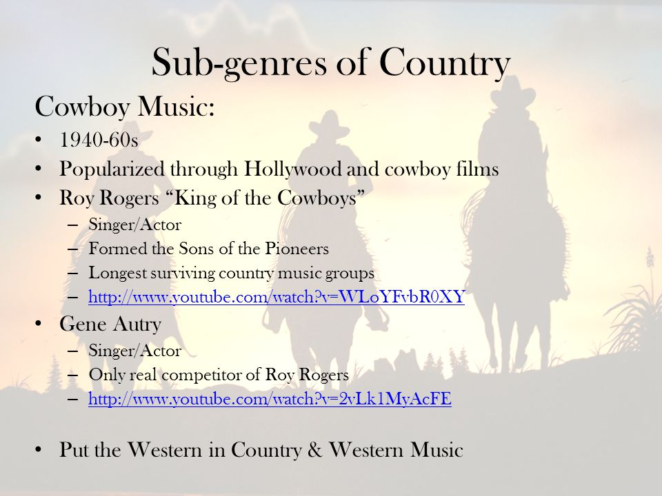 Sub-genres of Country Cowboy Music: 1940-60s Popularized through Hollywood and cowboy films Roy Rogers King of the Cowboys – Singer/Actor – Formed the Sons of the Pioneers – Longest surviving country music groups – http://www.youtube.com/watch v=WLoYFvbR0XY http://www.youtube.com/watch v=WLoYFvbR0XY Gene Autry – Singer/Actor – Only real competitor of Roy Rogers – http://www.youtube.com/watch v=2vLk1MyAcFE http://www.youtube.com/watch v=2vLk1MyAcFE Put the Western in Country & Western Music