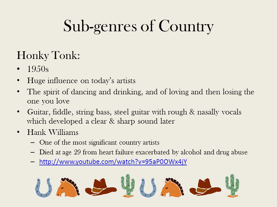 Sub-genres of Country Honky Tonk: 1950s Huge influence on today's artists The spirit of dancing and drinking, and of loving and then losing the one you love Guitar, fiddle, string bass, steel guitar with rough & nasally vocals which developed a clear & sharp sound later Hank Williams – One of the most significant country artists – Died at age 29 from heart failure exacerbated by alcohol and drug abuse – http://www.youtube.com/watch v=95aP0OWx4jY http://www.youtube.com/watch v=95aP0OWx4jY