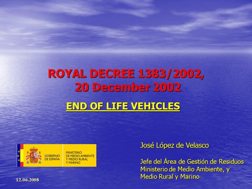 ROYAL DECREE 1383/2002, 20 December 2002 END OF LIFE VEHICLES José López de Velasco Jefe del Área de Gestión de Residuos Ministerio de Medio Ambiente, y Medio Rural y Marino 12.06.2008