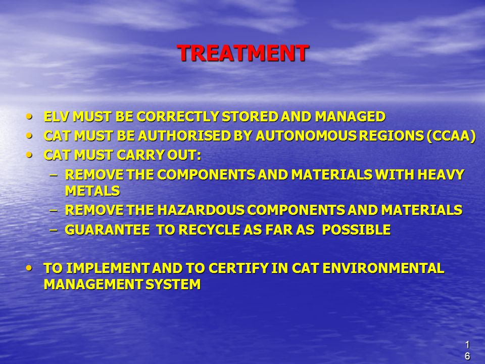 16 TREATMENT ELV MUST BE CORRECTLY STORED AND MANAGED ELV MUST BE CORRECTLY STORED AND MANAGED CAT MUST BE AUTHORISED BY AUTONOMOUS REGIONS (CCAA) CAT MUST BE AUTHORISED BY AUTONOMOUS REGIONS (CCAA) CAT MUST CARRY OUT: CAT MUST CARRY OUT: –REMOVE THE COMPONENTS AND MATERIALS WITH HEAVY METALS –REMOVE THE HAZARDOUS COMPONENTS AND MATERIALS –GUARANTEE TO RECYCLE AS FAR AS POSSIBLE TO IMPLEMENT AND TO CERTIFY IN CAT ENVIRONMENTAL MANAGEMENT SYSTEM TO IMPLEMENT AND TO CERTIFY IN CAT ENVIRONMENTAL MANAGEMENT SYSTEM