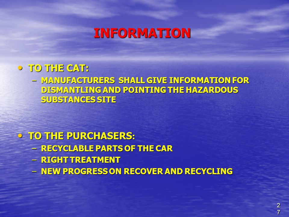 27 INFORMATION TO THE CAT: TO THE CAT: –MANUFACTURERS SHALL GIVE INFORMATION FOR DISMANTLING AND POINTING THE HAZARDOUS SUBSTANCES SITE TO THE PURCHASERS : TO THE PURCHASERS : –RECYCLABLE PARTS OF THE CAR –RIGHT TREATMENT –NEW PROGRESS ON RECOVER AND RECYCLING