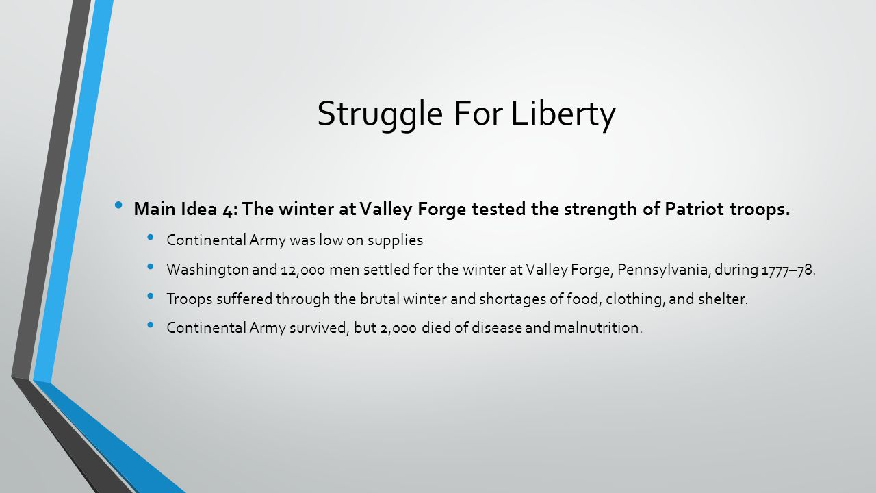 Struggle For Liberty Main Idea 4: The winter at Valley Forge tested the strength of Patriot troops. Continental Army was low on supplies Washington an