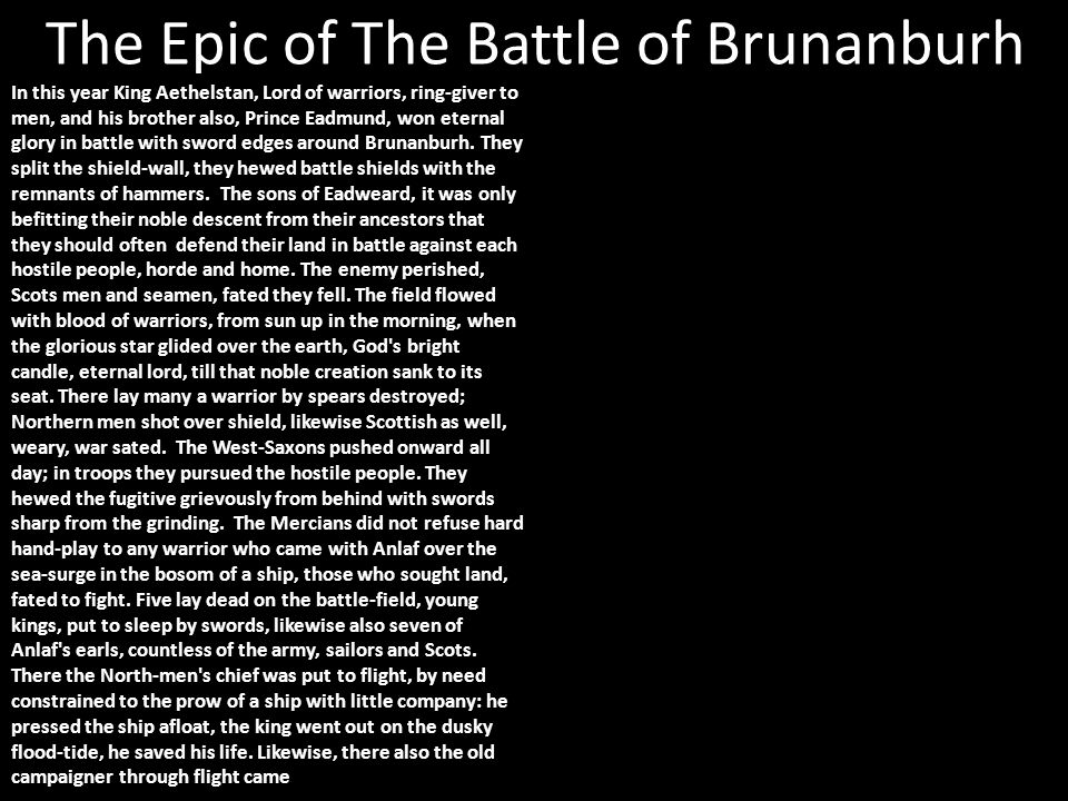 The Epic of The Battle of Brunanburh In this year King Aethelstan, Lord of warriors, ring-giver to men, and his brother also, Prince Eadmund, won eternal glory in battle with sword edges around Brunanburh.