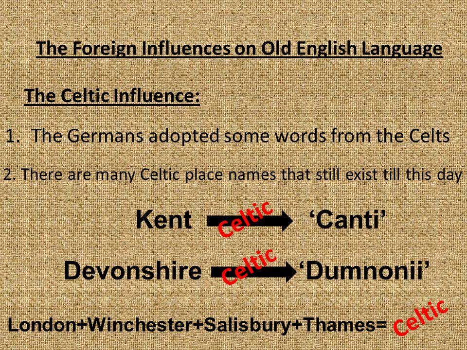 The Foreign Influences on Old English Language The Celtic Influence: 1.The Germans adopted some words from the Celts 2. There are many Celtic place na