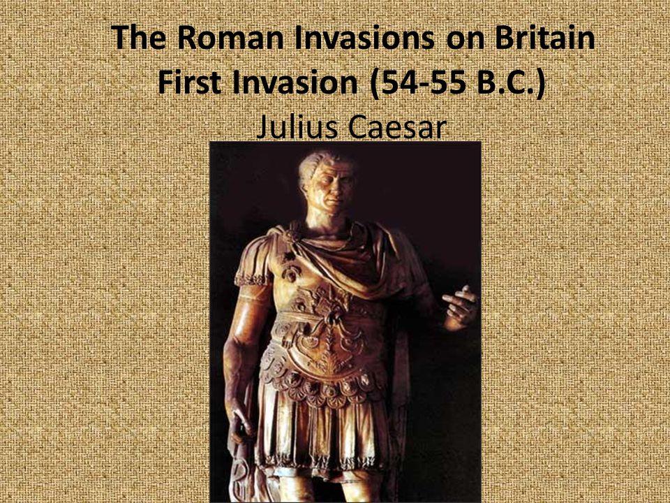 The Roman Invasions on Britain First Invasion (54-55 B.C.) Julius Caesar