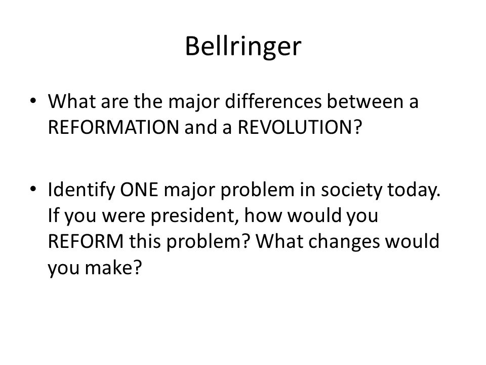 Bellringer What are the major differences between a REFORMATION and a REVOLUTION? Identify ONE major problem in society today. If you were president,