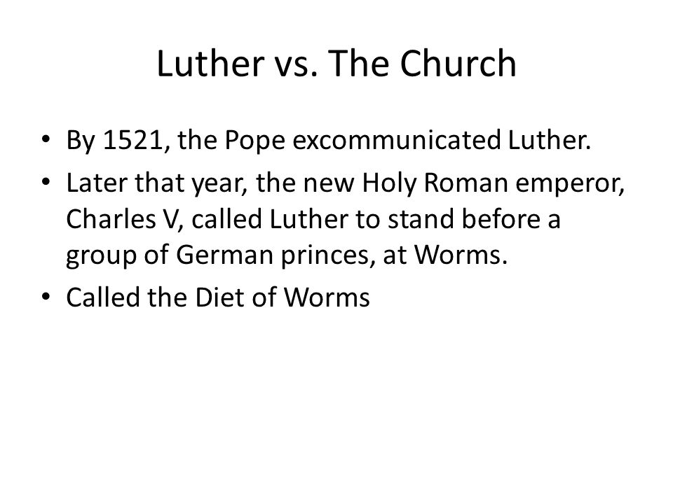 Luther vs. The Church By 1521, the Pope excommunicated Luther. Later that year, the new Holy Roman emperor, Charles V, called Luther to stand before a