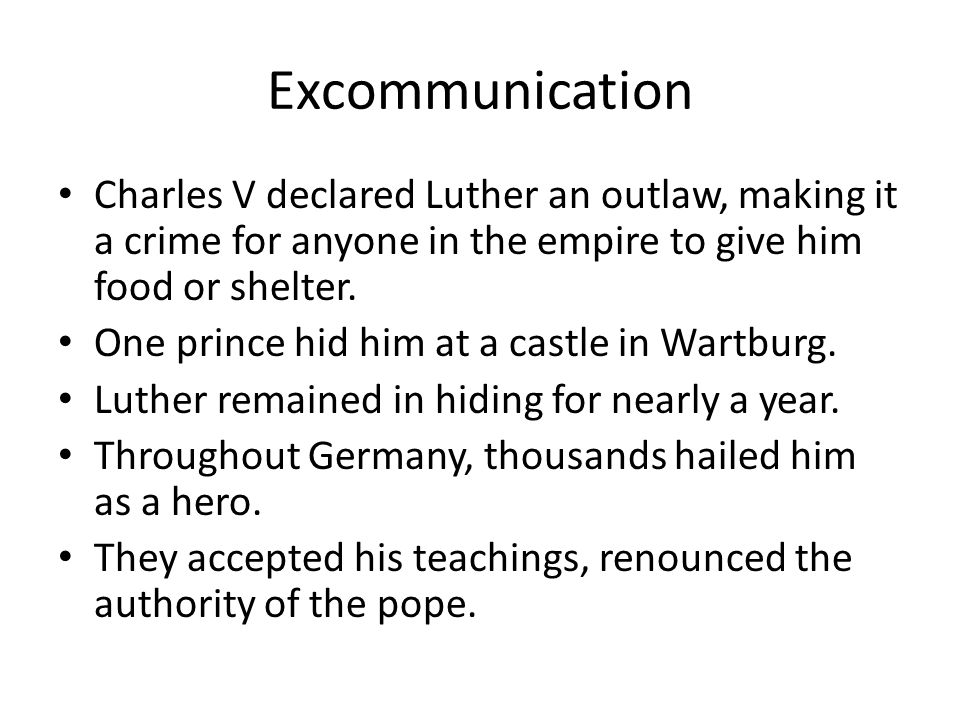 Excommunication Charles V declared Luther an outlaw, making it a crime for anyone in the empire to give him food or shelter. One prince hid him at a c