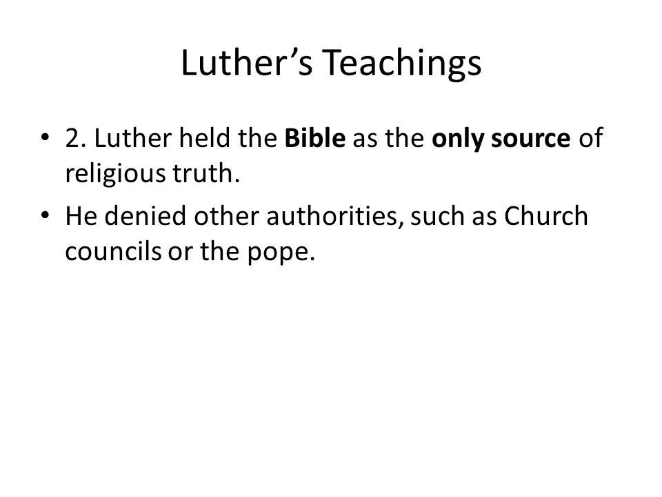 Luther's Teachings 2. Luther held the Bible as the only source of religious truth. He denied other authorities, such as Church councils or the pope.