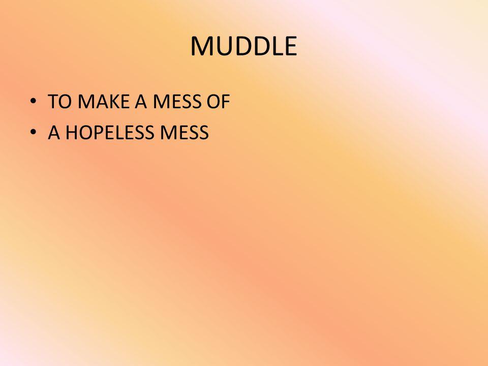 MUDDLE TO MAKE A MESS OF A HOPELESS MESS