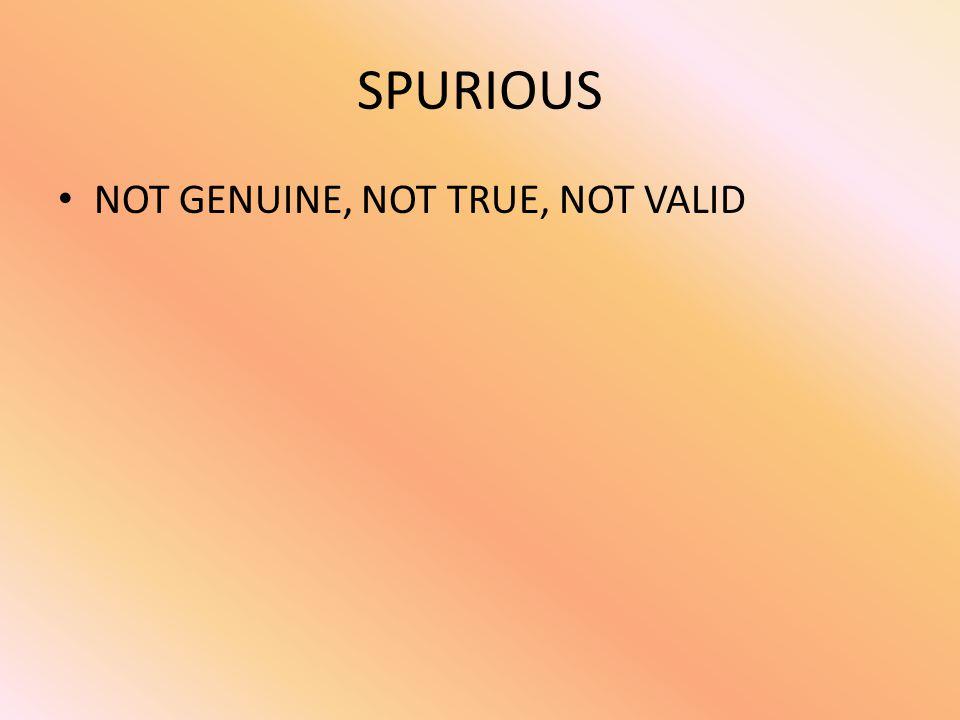 SPURIOUS NOT GENUINE, NOT TRUE, NOT VALID