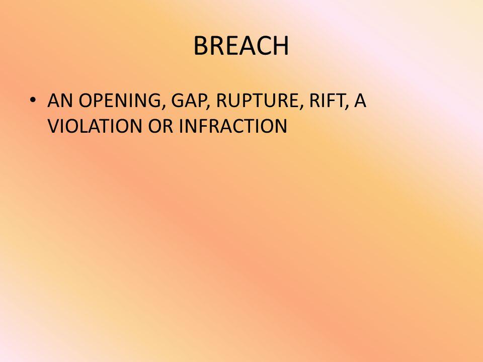 BREACH AN OPENING, GAP, RUPTURE, RIFT, A VIOLATION OR INFRACTION