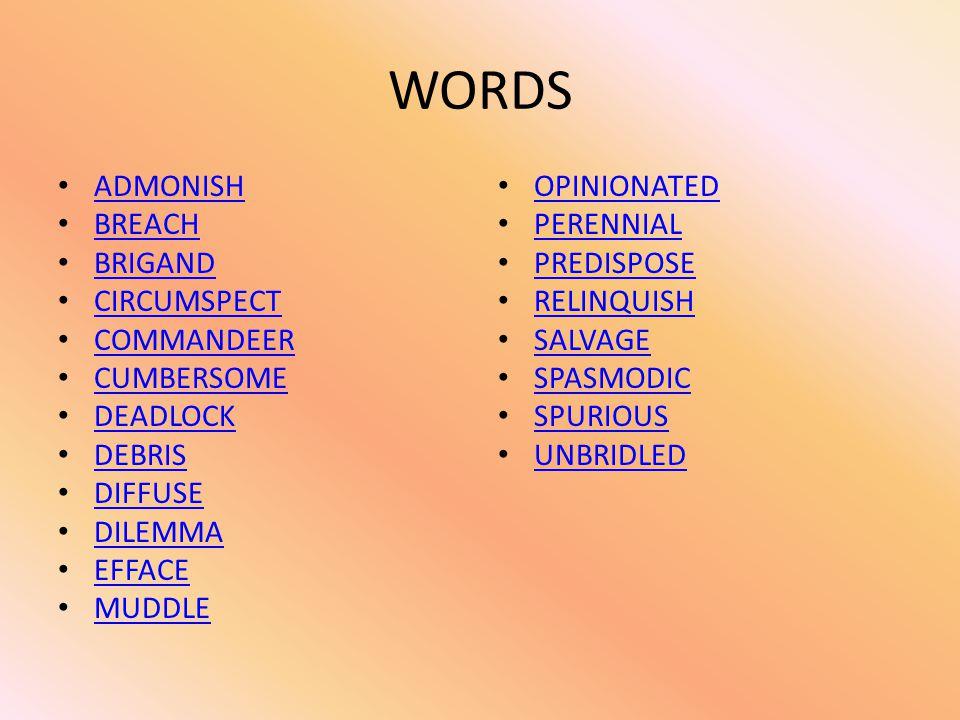 WORDS ADMONISH BREACH BRIGAND CIRCUMSPECT COMMANDEER CUMBERSOME DEADLOCK DEBRIS DIFFUSE DILEMMA EFFACE MUDDLE OPINIONATED PERENNIAL PREDISPOSE RELINQU