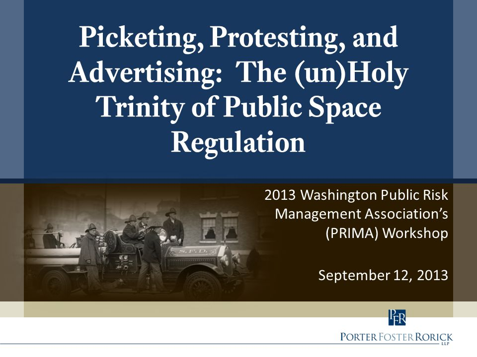2013 Washington Public Risk Management Association's (PRIMA) Workshop September 12, 2013 Picketing, Protesting, and Advertising: The (un)Holy Trinity of Public Space Regulation