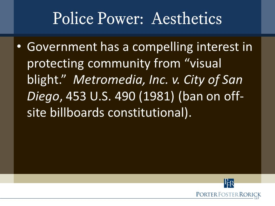"Police Power: Aesthetics Government has a compelling interest in protecting community from ""visual blight."" Metromedia, Inc. v. City of San Diego, 453"