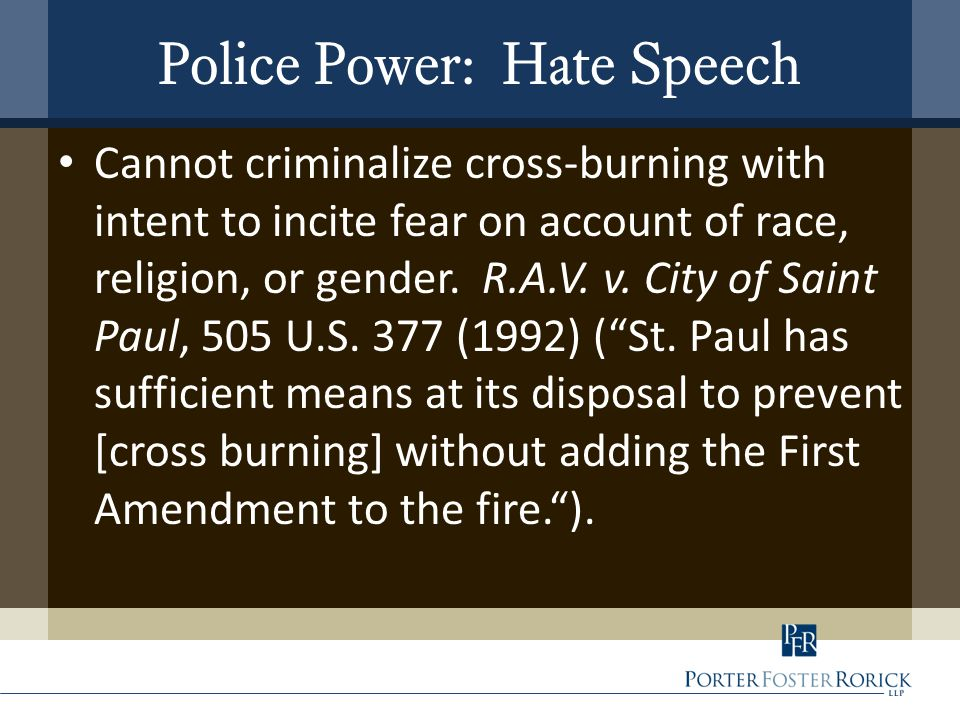 Police Power: Hate Speech Cannot criminalize cross-burning with intent to incite fear on account of race, religion, or gender. R.A.V. v. City of Saint